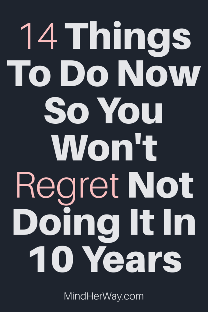 14 Things you will regret not doing sooner
